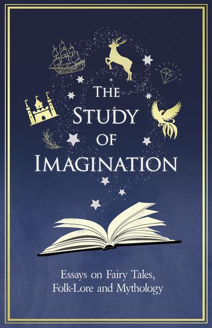 The Study of Imagination - Essays on Fairy Tales, Folk-Lore and Mythology