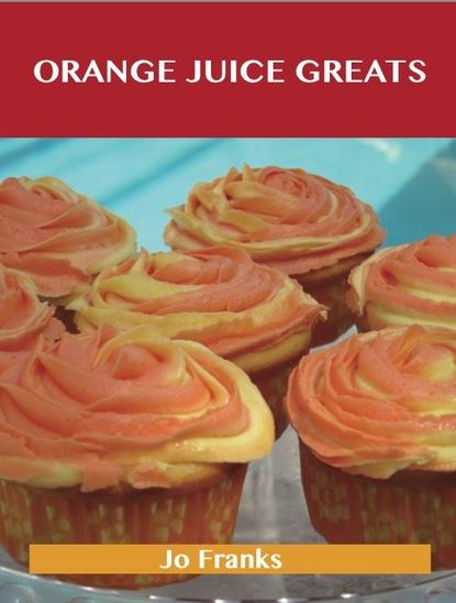 Orange juice Greats: Delicious Orange juice Recipes, The Top 100 Orange juice Recipes