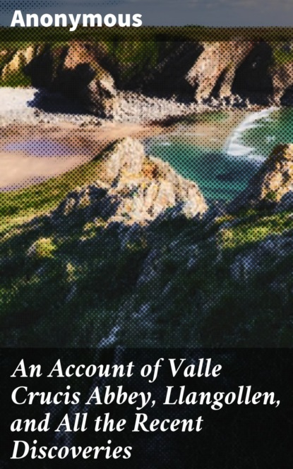 An Account of Valle Crucis Abbey, Llangollen, and All the Recent Discoveries