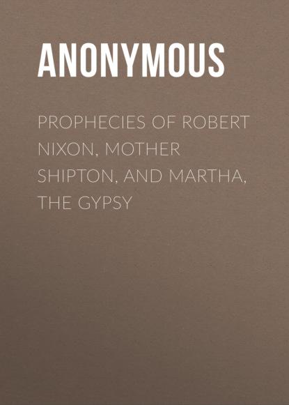Prophecies of Robert Nixon, Mother Shipton, and Martha, the Gypsy