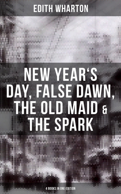 Edith Wharton: New Year's Day, False Dawn, The Old Maid & The Spark (4 Books in One Edition)