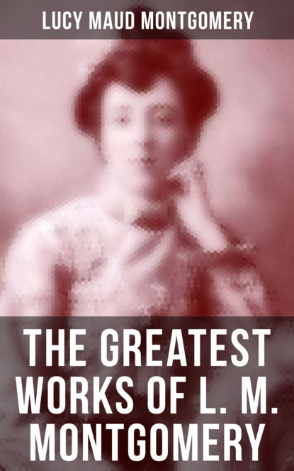 The Greatest Works of L. M. Montgomery