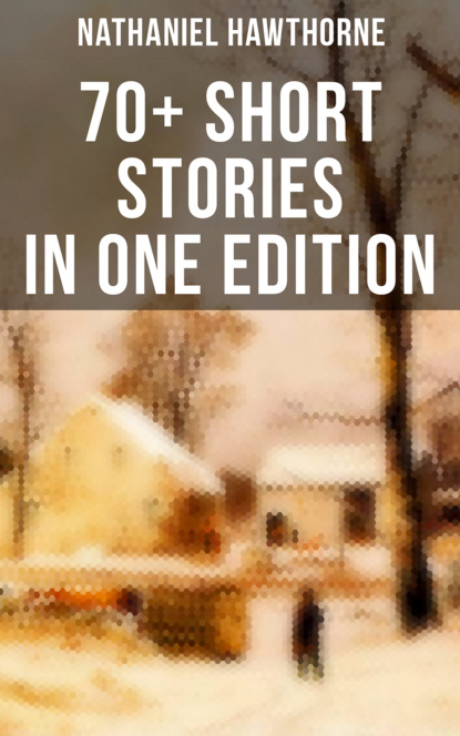 Nathaniel Hawthorne: 70+ Short Stories in One Edition
