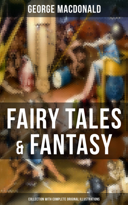 Fairy Tales & Fantasy: George MacDonald Collection (With Complete Original Illustrations)