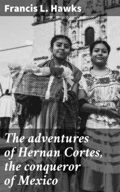 The adventures of Hernan Cortes, the conqueror of Mexico