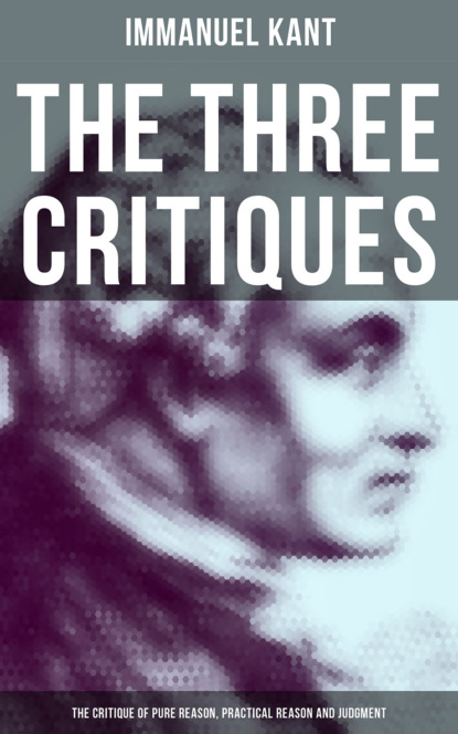 The Three Critiques: The Critique of Pure Reason, Practical Reason and Judgment