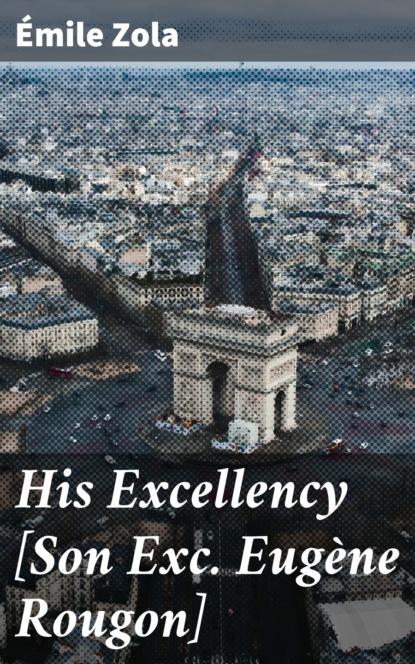 His Excellency [Son Exc. Eugène Rougon]