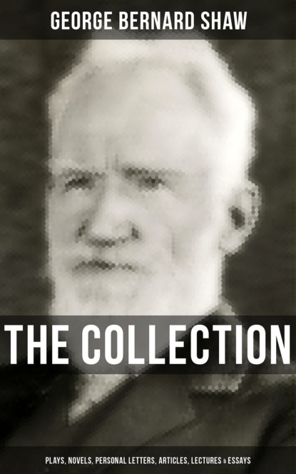 The G. Bernard Shaw Collection: Plays, Novels, Personal Letters, Articles, Lectures & Essays
