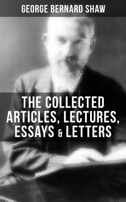 The Collected Articles, Lectures, Essays & Letters of George Bernard Shaw