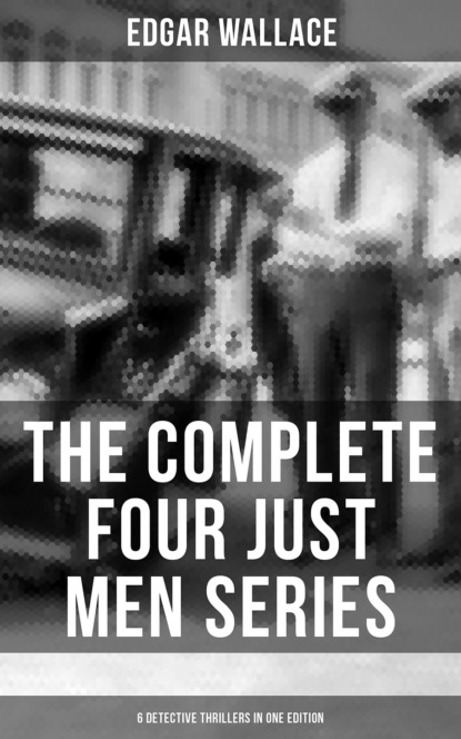 The Complete Four Just Men Series (6 Detective Thrillers in One Edition)