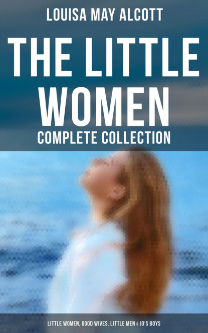 The Little Women - Complete Collection: Little Women, Good Wives, Little Men & Jo's Boys