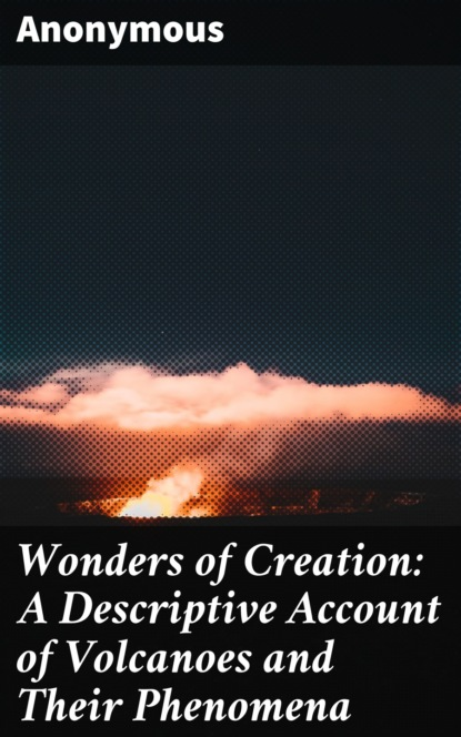 Wonders of Creation: A Descriptive Account of Volcanoes and Their Phenomena
