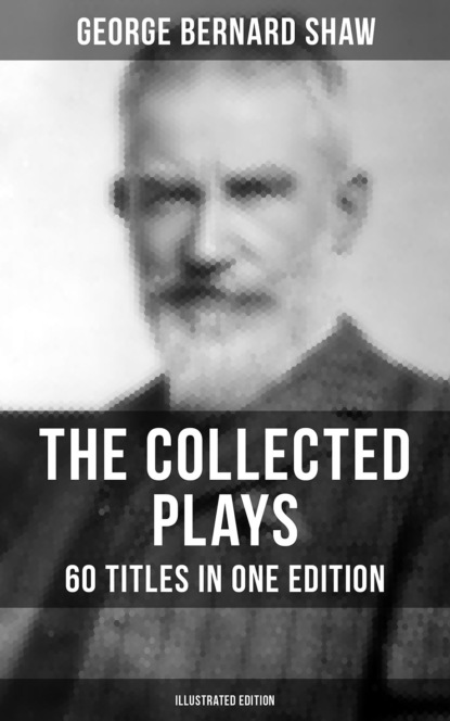 The Collected Plays of George Bernard Shaw - 60 Titles in One Edition (Illustrated Edition)