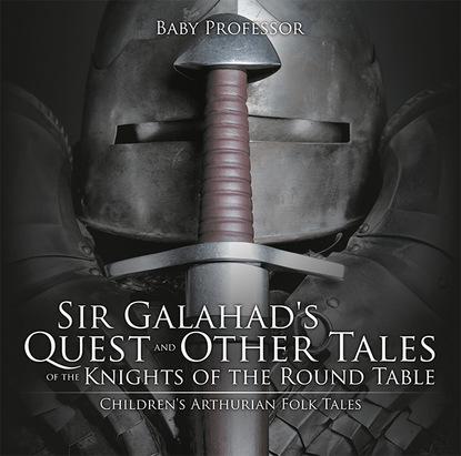 Sir Galahad's Quest and Other Tales of the Knights of the Round Table   Children's Arthurian Folk Tales