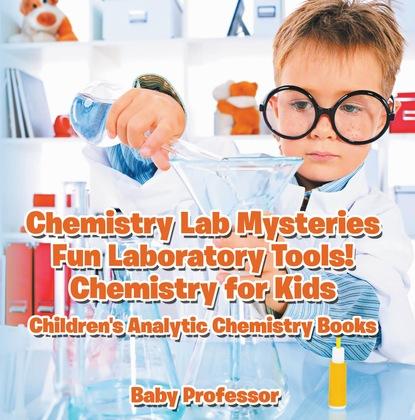 Chemistry Lab Mysteries, Fun Laboratory Tools! Chemistry for Kids - Children's Analytic Chemistry Books