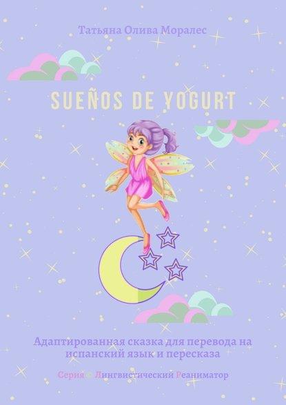 Sueños de yogurt. Адаптированная сказка для перевода наиспанский язык ипересказа. Серия © Лингвистический Реаниматор
