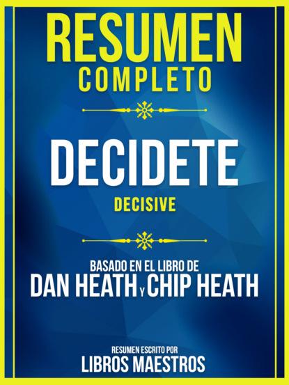 Resumen Completo: Decidete (Decisive) - Basado En El Libro De Dan Heath Y Chip Heath