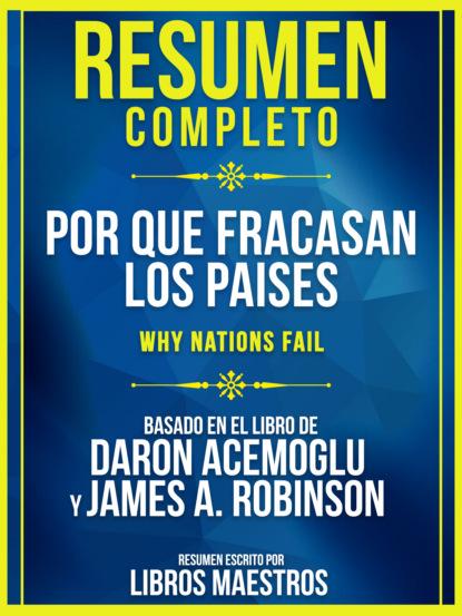 Resumen Completo: Por Que Fracasan Los Paises (Why Nations Fail) - Basado En El Libro De Daron Acemoglu Y James A. Robinson