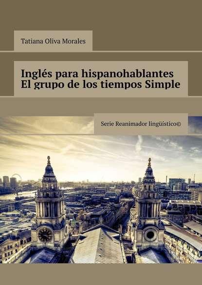 Inglés para hispanohablantes El grupo de los tiempos Simple. Serie Reanimador Lingüístico©