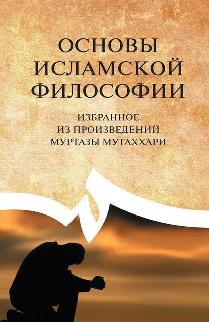 Основы исламской философии. Избранное из произведений Муртазы Мутаххари
