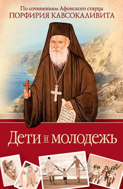 Дети и молодежь: по сочинениям Афонского старца Порфирия Кавсокаливита