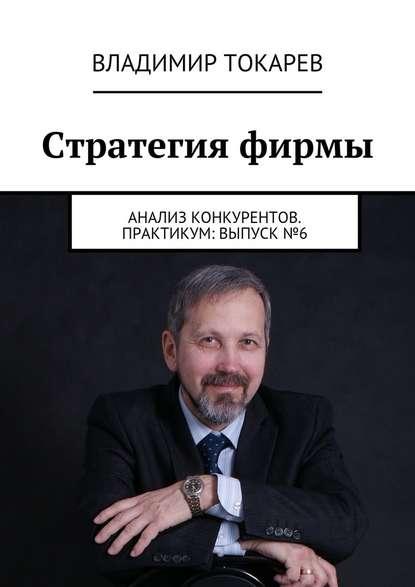 Стратегия фирмы. Анализ конкурентов. Практикум: Выпуск №6