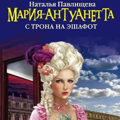 Мария-Антуанетта. С трона на эшафот