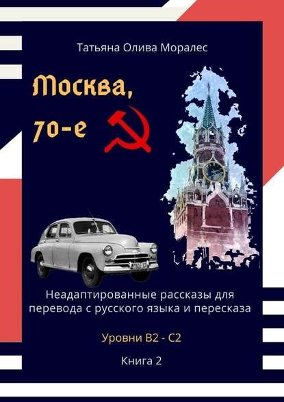 Москва, 70-е. Неадаптированные рассказы для перевода срусского языка ипересказа. Уровни В2—С2. Книга2
