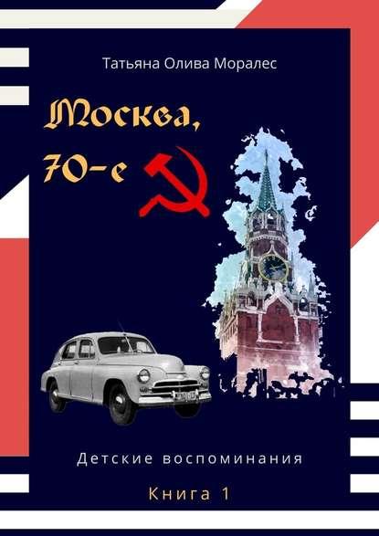 Москва,70-е. Книга 1. Детские воспоминания