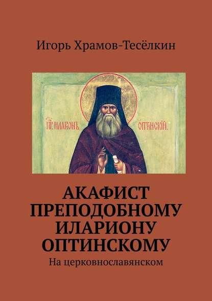 Акафист преподобному Илариону Оптинскому. Нацерковнославянском