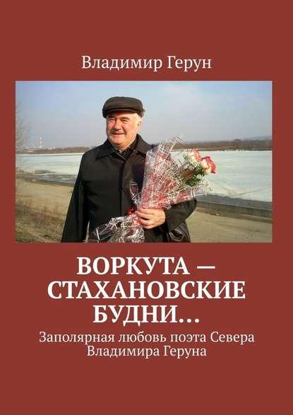 Воркута– стахановские будни… Заполярная любовь поэта Севера Владимира Геруна