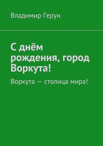 Сднём рождения, город Воркута! Воркута– столица мира!