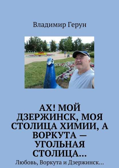 Ах! Мой Дзержинск, моя столицахимии, а Воркута – угольная столица… Любовь, Воркута иДзержинск…