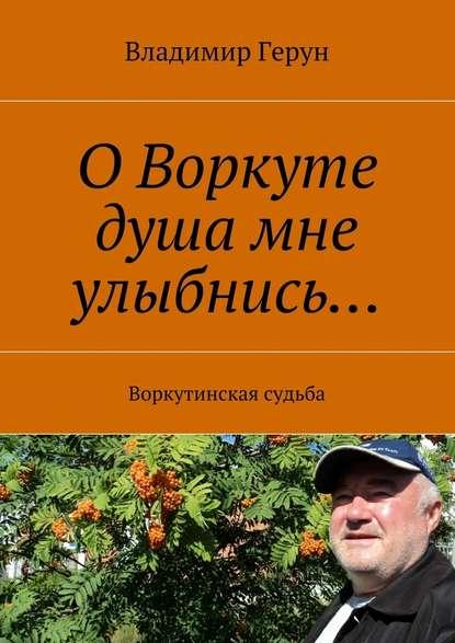 ОВоркуте душа мне улыбнись… Воркутинская судьба