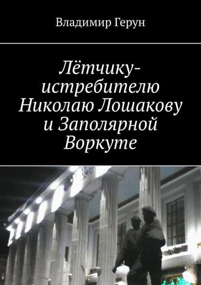 Лётчику-истребителю Николаю Лошакову иЗаполярной Воркуте