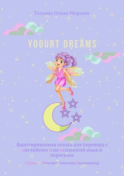 Yogurt dreams. Адаптированная сказка для перевода санглийского наиспанский язык ипересказа. Серия © Лингвистический Реаниматор