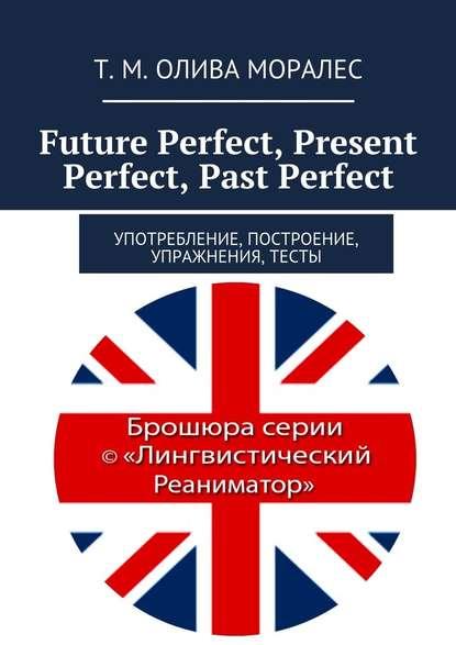 Future Perfect, Present Perfect, Past Perfect. Употребление, построение, упражнения, тесты