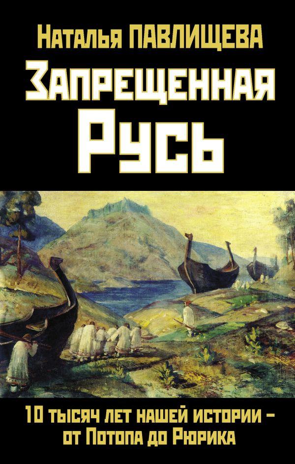 Запрещенная Русь. 10 тысяч лет нашей истории – от Потопа до Рюрика