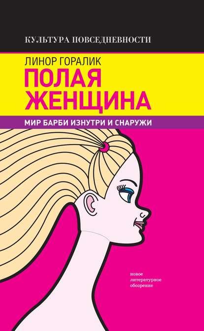 Полая женщина. Мир Барби изнутри и снаружи