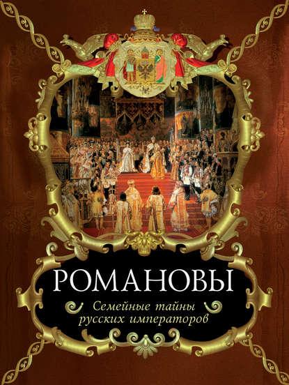 Романовы. Семейные тайны русских императоров
