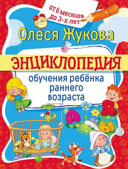Энциклопедия обучения ребёнка раннего возраста. От 6 месяцев до 3 лет