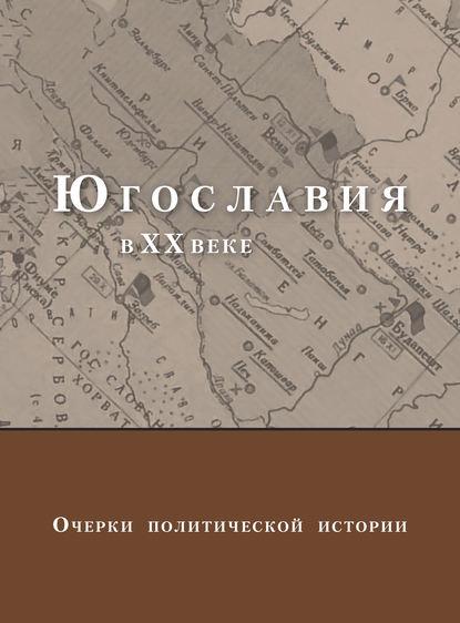 Югославия в XX веке. Очерки политической истории