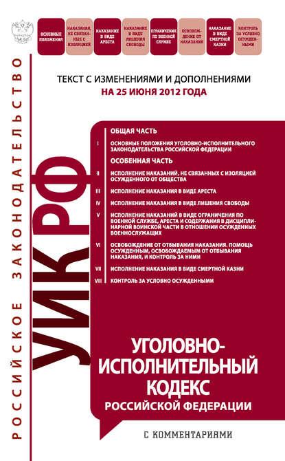 Уголовно-исполнительный кодекс Российской Федерации с комментариями.Текст с изменениями и дополнениямина25июня2012года