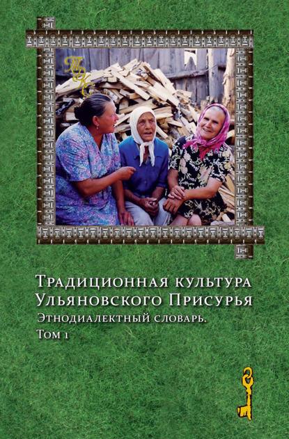 Традиционная культура Ульяновского Присурья. Этнодиалектный словарь. Том 1