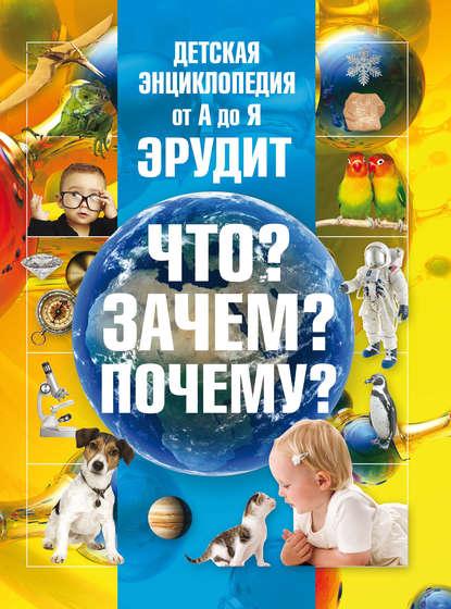 Детская энциклопедия от А до Я. Эрудит. Что? Зачем? Почему?