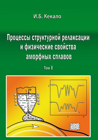 Процессы структурной релаксации и физические свойства аморфных сплавов. Том 1
