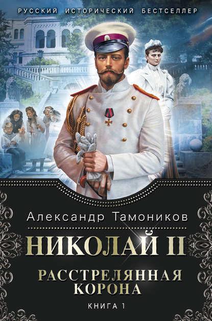 Николай II. Расстрелянная корона. Книга 1