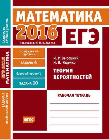 ЕГЭ 2016. Математика. Теория вероятностей. Задача 4 (профильный уровень). Задача 10 (базовый уровень) Рабочая тетрадь