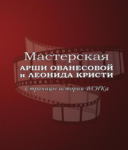 Мастерская Арши Ованесовой и Леонида Кристи. Страницы истории ВГИКа