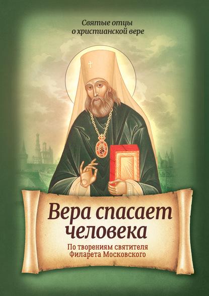 Вера спасает человека. По творениям святителя Филарета Московского